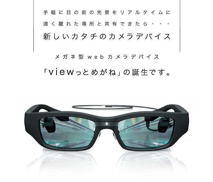 手軽に目の前の光景を、リアルタイムに遠く離れた場所と共有できたら...。メガネ型webカメラデバイス「viewっと めがね」の誕生です。